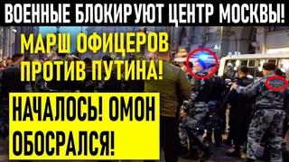ВОЕН-НЫЕ  БЛОКИРУЮТ ЦЕНТР МОСКВЫ! МАРШ ОФИЦЕРОВ ПРОТИВ ПУТИНА!