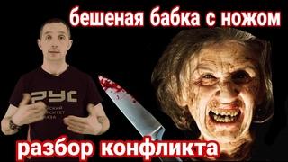 Бешеная бабка с ножом Разбор конфликта