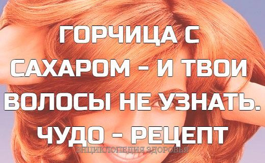 ГОРЧИЦА С САХАРОМ - И ТВОИ ВОЛОСЫ НЕ УЗНАТЬ. ЧУДО - РЕЦЕПТ С давних пор горчица считается отличным стимулятором роста волос. Обладая жгучими и подсушивающими свойствами, она поглощает лишний