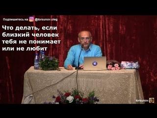 Что, если близкий человек тебя не понимает или не любит   Торсунов О.Г. 02 Красноярск