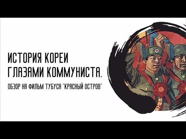 ИСТОРИЯ КОРЕИ ГЛАЗАМИ КОММУНИСТА Критика фильма Тубуса Красный остров
