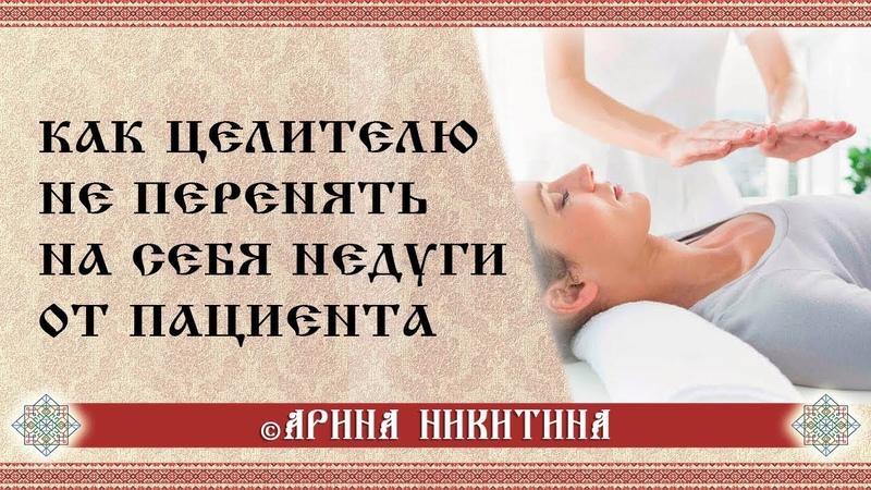 Как целителю не перенять на себя недуги от пациента Арина Никитина