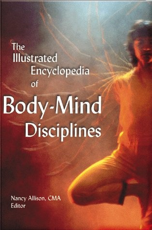 The Illustrated Encyclopedia of Body - Mind Disciplines by Nancy Allison