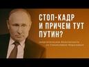 Стоп-кадр и причем тут Путин