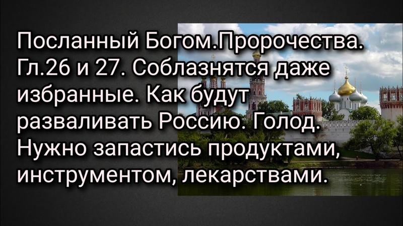 Посланный Богом Пророчества Гл 26 27 Соблазнятся даже избранные Как будут разваливать Россию Голод