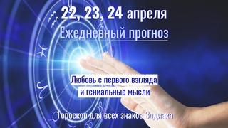 22, 23, 24 апреля Ежедневный прогноз - Любовь с первого взгляда и гениальные мысли