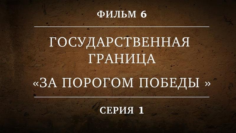 ГОСУДАРСТВЕННАЯ ГРАНИЦА ФИЛЬМ 6 ЗА ПОРОГОМ ПОБЕДЫ 1 СЕРИЯ