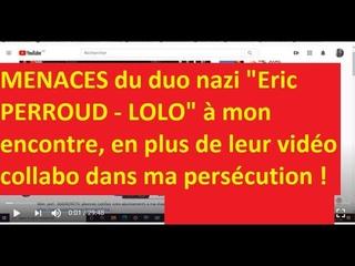 Voir les MENACES PAR LE DUO NAZI éric PERROUD -LOLO suite à ma réponse à leur vidéo collabo du lobby