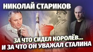 Николай Стариков: за что сидел Королёв… и за что он уважал Сталина