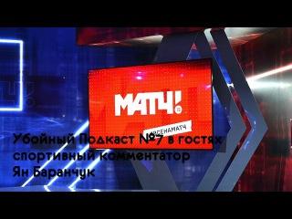 Убойный Подкаст №7 - гостях Ян Баранчук (спортивный комментатор телеканала Матч ТВ)