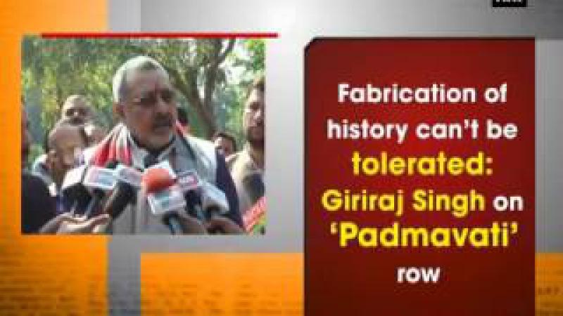 Fabrication of history cant be tolerated Giriraj Singh on Padmavati row