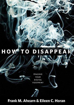 How to Disappear: Erase Your Digital Footprint, Leave False Trails, and Vanish Without a Trace - Frank M. Ahearn, Eileen Horan