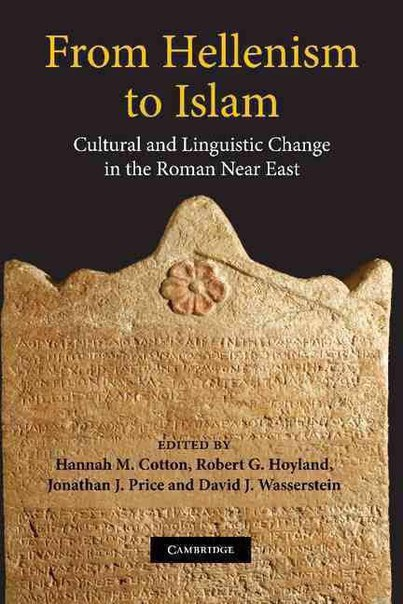 From Hellenism to Islam Cultural and Linguistic Change in the Roman Near East Edited by Hannah M Cotton Robert G Hoyland