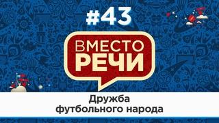 Вместо речи #43 Дружба футбольного народа