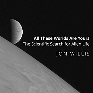 All These Worlds Are Yours: The Scientific Search for Alien Life - Jon Willis