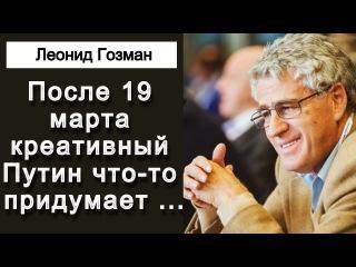 """После 19 марта """"креативный"""" Путин что-то придумает ... Леонид Гозман"""