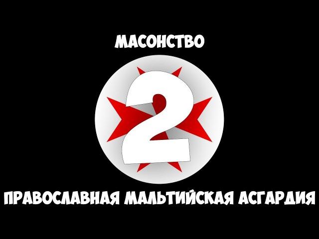 Масонство Часть 2 Православная Мальтийская Асгардия