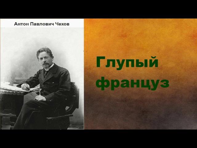 Антон Павлович Чехов Глупый француз аудиокнига