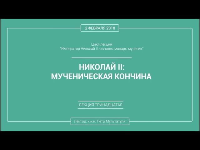 П. В. Мультатули - НИКОЛАЙ 2 МУЧЕНИЧЕСКАЯ КОНЧИНА. Лекция 13.