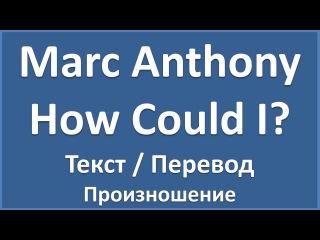 Английский язык по песням: Marc Anthony - How Could I? (текст, перевод, произношение, lyrics)