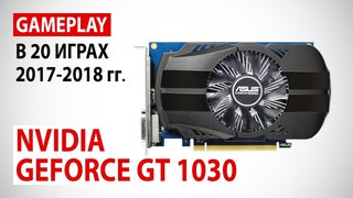NVIDIA GeForce GT 1030: gameplay в 20 играх 2017-2018 гг.