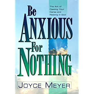 Be Anxious for Nothing  The Art of Casting Your Cares and Resting in God - Joyce Meyer