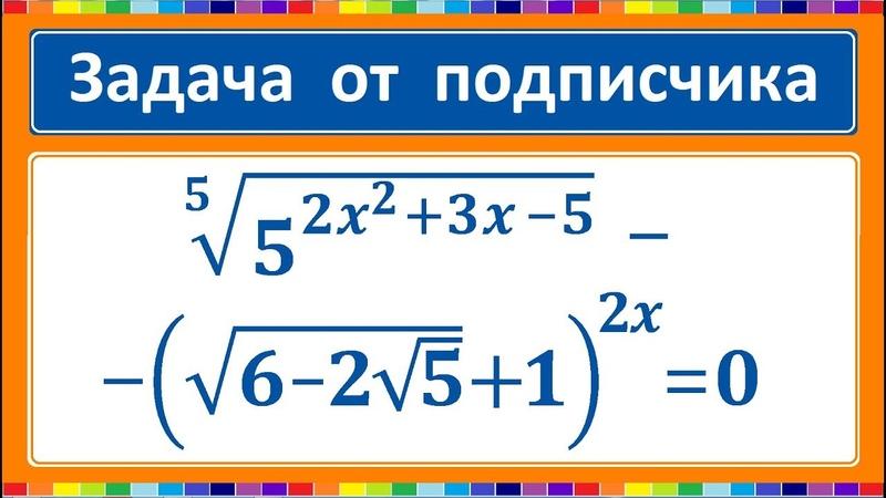 Задача от подписчика (5^(2x^23x-5))^(1/5)-(sqrt(6-2sqrt5) 1)^(2x)=0