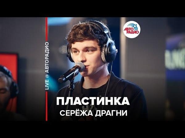 ️ Серёжа Драгни - Пластинка (LIVE @ Авторадио)