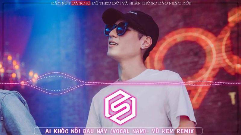 Ai Khóc Nỗi Đau Này Remix Vocal Nam Vũ Kem Remix