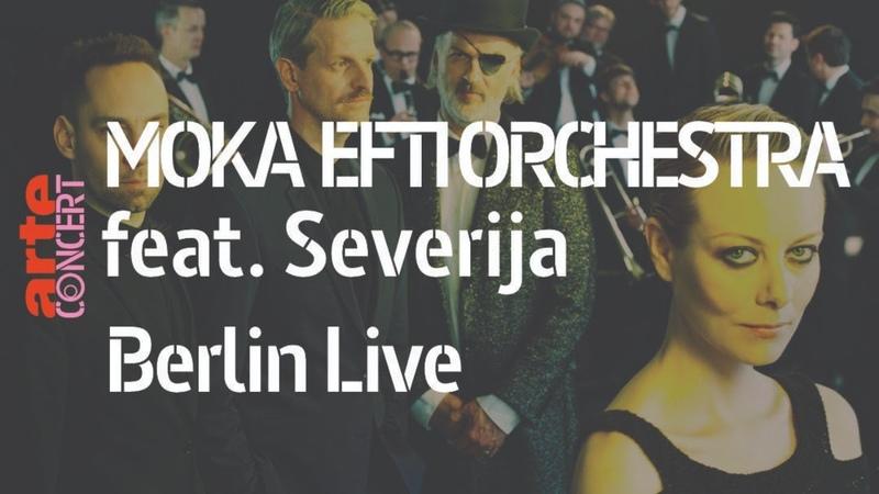 Moka Efti Orchestra feat Severija @ Berlin Live ARTE Concert