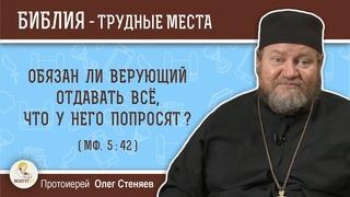 Обязан ли верующий отдавать все, что у него попросят (Мф. 5:42)?  Протоиерей Олег Стеняев