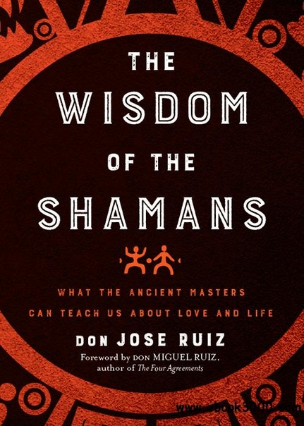 The Wisdom of the Shamans What the Ancient Masters Can Teach Us About Love and Life