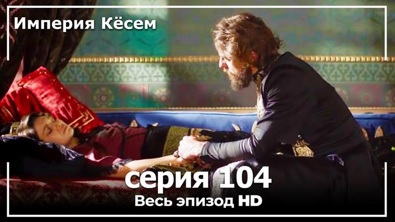 Великолепный век Империя Кёсем серия 104