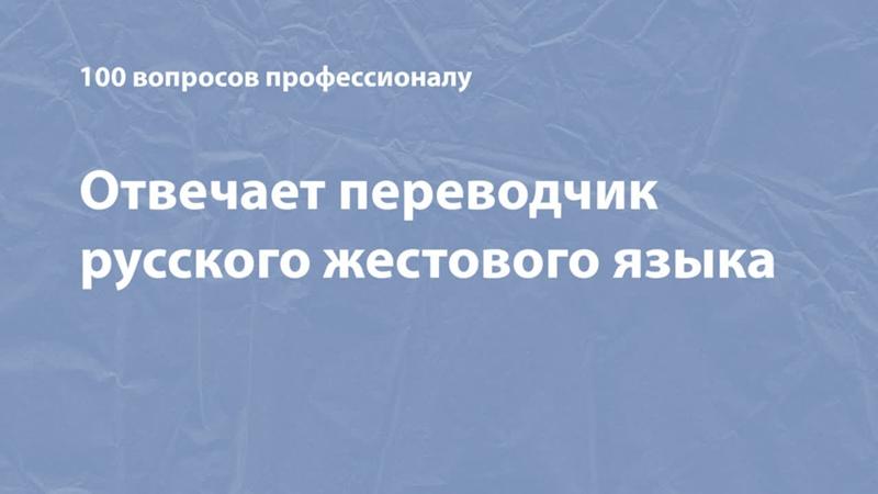 100 вопросов профессионалу отвечает переводчик русского жестового языка