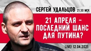 НОВОЕ! Сергей Удальцов: 21 апреля - последний шанс для Путина? Эфир от