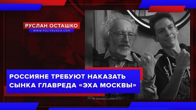 Россияне требуют наказать сынка главреда «Эха Москвы» (Руслан Осташко)