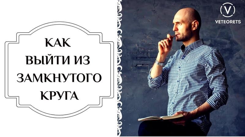 Как выйти из замкнутого круга | Дмитрий Ветеорец