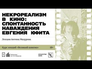 «Некрореализм в кино: спонтанность наваждения Евгения Юфита». Лекция Антона Мазурова